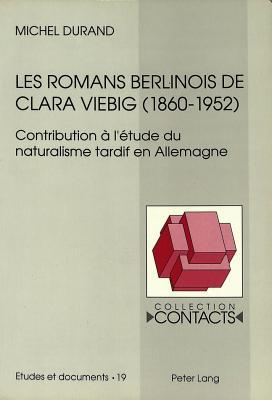 Les Romans Berlinois de Clara Viebig (1860-1952): Contribution A L'Etude Du Naturalisme Tardif En Allemagne - Durand, Michel