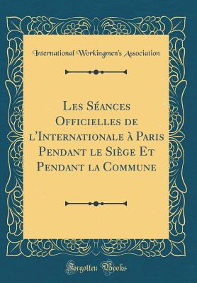 Les Seances Officielles de L'Internationale a Paris Pendant Le Siege Et Pendant La Commune (Classic Reprint) - Association, International Workingmen