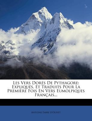 Les Vers Dor?s de Pythagore: Expliqu?s, Et Traduits Pour La Premi?re Fois En Vers Eumolpiques Fran?ais... - D'Olivet, Antoine Fabre