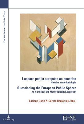 L'Espace Public Europeen En Question / Questioning the European Public Sphere: Histoire Et Methodologie / An Historical and Methodological Approach - Doria, Corinne (Editor)
