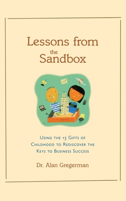 Lessons from the Sandbox: Using the 13 Gifts of Childhood to Rediscover the Keys to Business Success - Gregerman, Alan S
