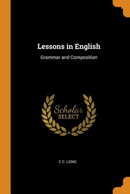 Lessons in English: Grammar and Composition - Long, C C