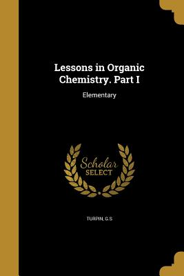 Lessons in Organic Chemistry. Part I - Turpin, G S (Creator)