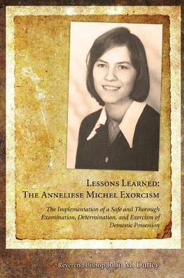 Lessons Learned: The Anneliese Michel Exorcism: The Implementation of a Safe and Thorough Examination, Determination, and Exorcism of Demonic Possession - Duffey, John M