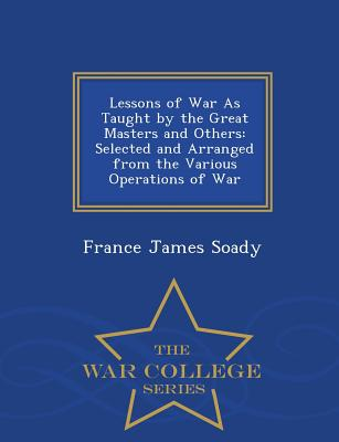 Lessons of War as Taught by the Great Masters and Others: Selected and Arranged from the Various Operations of War - War College Series - France James Soady (Creator)