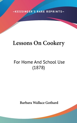 Lessons on Cookery: For Home and School Use (1878) - Gothard, Barbara Wallace