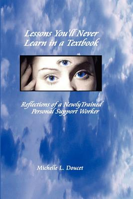 Lessons You'll Never Learn in a Textbook: Reflections of a Newly Trained Personal Support Worker - Doucet, Michelle L