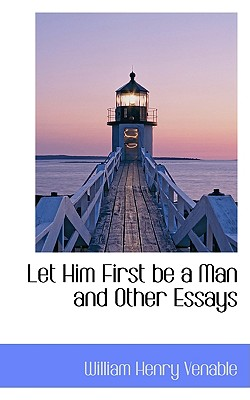 Let Him First Be a Man and Other Essays - Venable, William Henry
