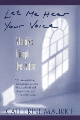 Let Me Hear Your Voice: A Family's Triumph Over Autism - Maurice, Catherine