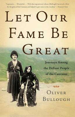 Let Our Fame Be Great: Journeys Among the Defiant People of the Caucasus - Bullough, Oliver