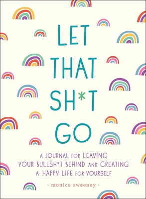Let That Sh*t Go: A Journal for Leaving Your Bullsh*t Behind and Creating a Happy Life - Sweeney, Monica