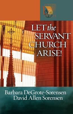 Let the Servant Church Arise! - DeGrote-Sorensen, Barbara