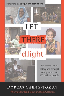 Let There d.light: How One Social Enterprise Brought Solar Products to 100 Million People - Novogratz, Jacqueline (Foreword by), and Cheng-Tozun, Dorcas