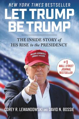 Let Trump Be Trump: The Inside Story of His Rise to the Presidency - Lewandowski, Corey R, and Bossie, David N