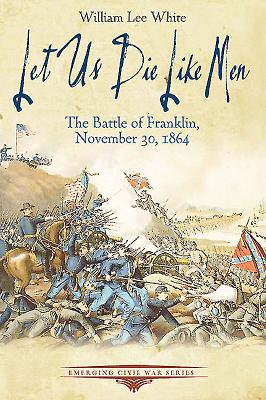 Let Us Die Like Men: The Battle of Franklin, November 30, 1864 - White, William Lee