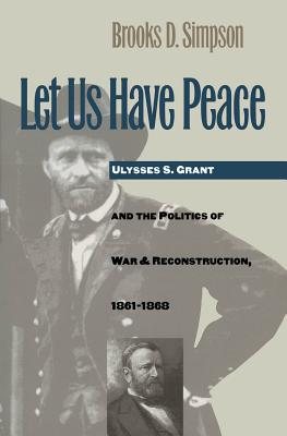 Let Us Have Peace: Ulysses S. Grant and the Politics of War and Reconstruction, 1861-1868 - Simpson, Brooks D, Professor