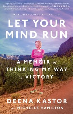 Let Your Mind Run: A Memoir of Thinking My Way to Victory - Kastor, Deena, and Hamilton, Michelle