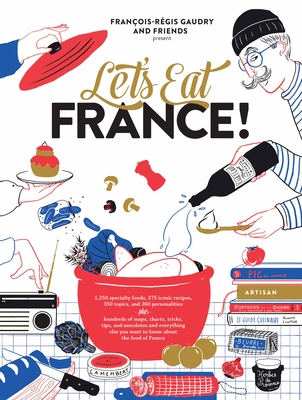 Let's Eat France!: 1,250 Specialty Foods, 375 Iconic Recipes, 350 Topics, 260 Personalities, Plus Hundreds of Maps, Charts, Tricks, Tips, and Anecdotes and Everything Else You Want to Know about the Food of France - Gaudry, François-Régis