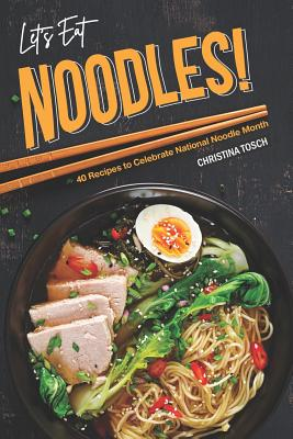 Let's Eat Noodles!: 40 Recipes to Celebrate National Noodle Month - Tosch, Christina