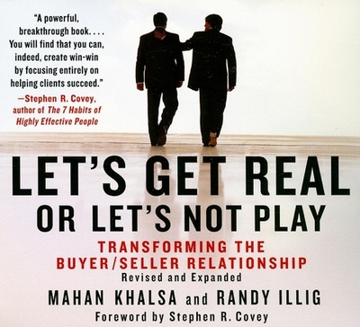 Let's Get Real or Let's Not Play: The Demise of Dysfunctional Selling and the Advent of Helping Clients Succeed - Illig, Randy (Narrator), and Khalsa, Mahan, and Covey, Stephen R (Foreword by)