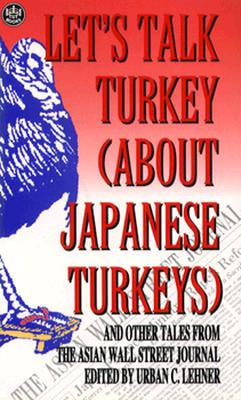 Let's Talk Turkey (About Japanese Turkeys): And Other Tales from the Asian Wall Street Journal - Lehner, Urban (Editor)