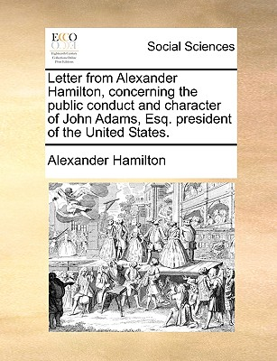 Letter from Alexander Hamilton, Concerning the Public Conduct and Character of John Adams, Esq. President of the United States. - Hamilton, Alexander