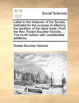 Letter to the Treasurer of the Society Instituted for the Purpose of Effecting the Abolition of the Slave Trade. from the REV. Robert Boucher Nickolls, ... the Fourth Edition with Considerable Additions. - Nickolls, Robert Boucher