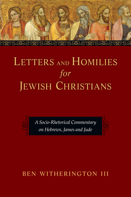 Letters and Homilies for Jewish Christians: A Socio-Rhetorical Commentary on Hebrews, James and Jude - Witherington, Ben, III