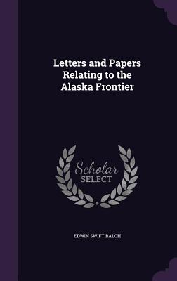 Letters and Papers Relating to the Alaska Frontier - Balch, Edwin Swift