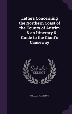 Letters Concerning the Northern Coast of the County of Antrim ... & an Itinerary & Guide to the Giant's Causeway - Hamilton, William, Sir