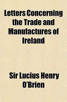 Letters Concerning the Trade and Manufactures of Ireland; Principally So Far as the Same Relate to the Making Iron in This Kingdom, and the Manufacture and Export of Iron Wares, in Which Certain Facts and Arguments Set Out by Lord Sheffield in His Observa - O'Brien, Lucius Henry