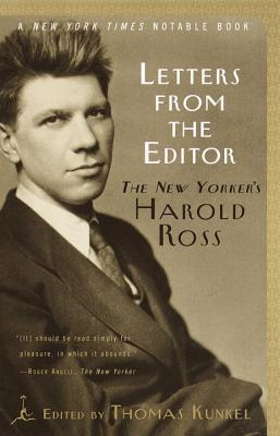 Letters from the Editor: The New Yorker's Harold Ross - Ross, Harold Wallace, and Kunkel, Thomas (Editor)
