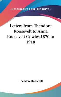 Letters from Theodore Roosevelt to Anna Roosevelt Cowles 1870 to 1918 - Roosevelt, Theodore, IV