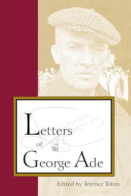 Letters of George Ade - Tobin, Terence (Editor), and Tobin, Terrence, and Fatout, Paul (Foreword by)