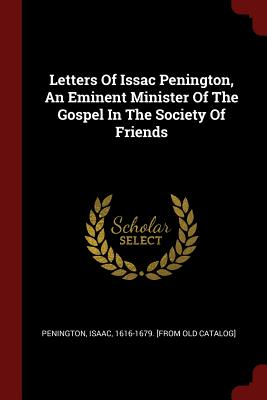Letters of Issac Penington, an Eminent Minister of the Gospel in the Society of Friends - Penington, Isaac 1616-1679 [From Old C (Creator)