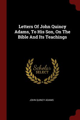 Letters of John Quincy Adams, to His Son, on the Bible and Its Teachings - Adams, John Quincy