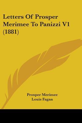 Letters of Prosper Merimee to Panizzi V1 (1881) - Merimee, Prosper, and Fagan, Louis (Editor)