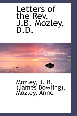 Letters of the REV. J.B. Mozley, D.D. - J B (James Bowling), Mozley