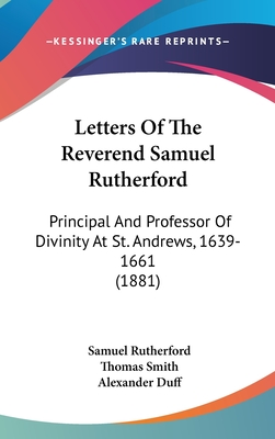 Letters of the Reverend Samuel Rutherford: Principal and Professor of Divinity at St. Andrews, 1639-1661 (1881) - Rutherford, Samuel, and Smith, Thomas (Editor), and Duff, Alexander (Foreword by)