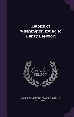Letters of Washington Irving to Henry Brevoort - Irving, Washington, and Hellman, George S 1878-1958