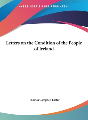 Letters on the Condition of the People of Ireland - Foster, Thomas Campbell