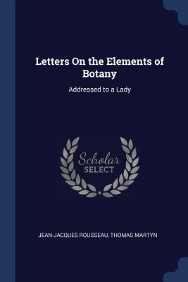 Letters on the Elements of Botany: Addressed to a Lady - Rousseau, Jean-Jacques, and Martyn, Thomas
