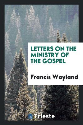 Letters on the Ministry of the Gospel - Wayland, Francis