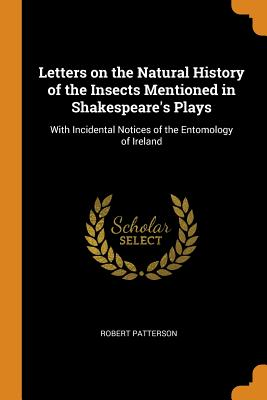 Letters on the Natural History of the Insects Mentioned in Shakespeare's Plays: With Incidental Notices of the Entomology of Ireland - Patterson, Robert