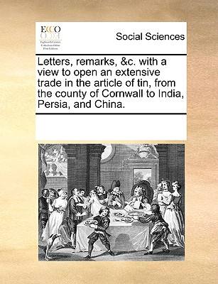 Letters, Remarks, &C. with a View to Open an Extensive Trade in the Article of Tin, from the County of Cornwall to India, Persia, and China. - Multiple Contributors
