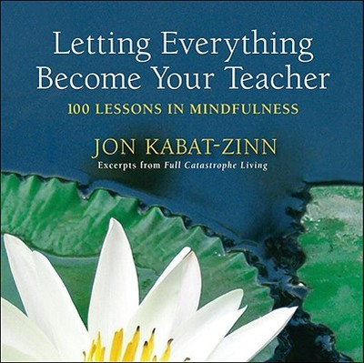 Letting Everything Become Your Teacher: 100 Lessons in Mindfulness - Kabat-Zinn, Jon