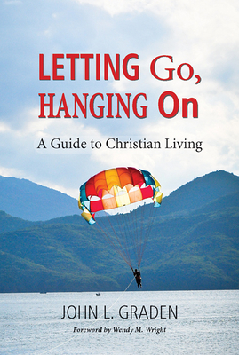 Letting Go, Hanging on: A Guide to Christian Living - Graden, John, and Wright, Wendy M (Foreword by)