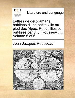 Lettres de Deux Amans, Habitans D'Une Petite Ville Au Pied Des Alpes. Recueillies Et Publi Es Volume 1 - Rousseau, Jean Jacques