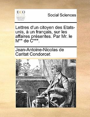 Lettres D'Un Citoyen Des Etats-Unis, a Un Francais, Sur Les Affaires Presentes. Par Mr. Le M** de C***. - De Condorcet, Jean Antoine Nicolas, and Condorcet, Jean-Antoine-Nicolas De Carit