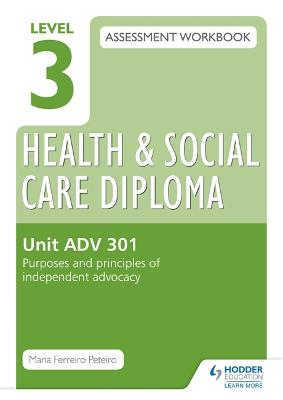 Level 3 Health & Social Care Diploma ADV 301 Assessment Workbook: Purposes and principles of advocacy - Peteiro, Maria Ferreiro